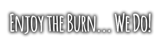 Enjoy the Burn... we do!