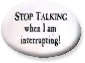 Stop talking when I am interrupting!