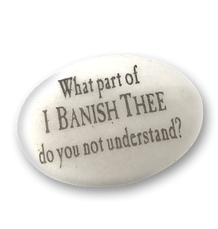 What part of I Banish Thee do you not understand?