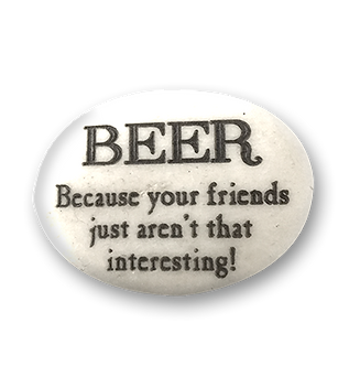 BEER. Because your friends just aren't that interesting!