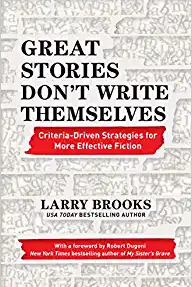 Great Stories Don't Write Themselves: Criteria-Driven Strategies for More Effective by Larry Brooks