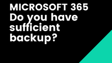 MICROSOFT 365. Do you have sufficient backup?
