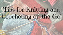 Tips for Knitting or Crocheting on the Go!