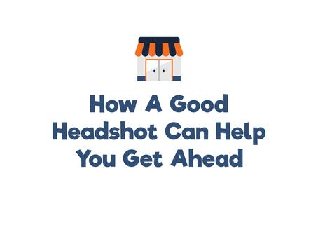 How a Good Head Shot Can Help You Get Ahead
