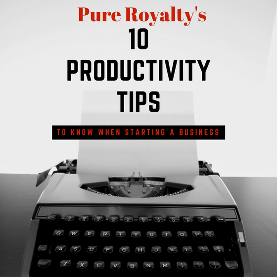 Top ten Productivity Tips to know when starting a business with Pure Royalty.