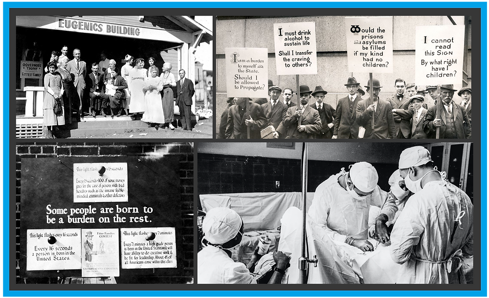 """4 black and white photos. Photo 1: Multiple people standing outside a building with a sign that says """"Eugenics Building."""" Photo 2: Men protesting with signs that say: """"I am a burden to myself and the state. Should I be allowed to propagate?"""" and """"I must drink alcohol to sustain life. Shall I transfer the craving to others?"""" and """"Would the prisons and asylums be filled with my kind if I had no children?"""" and """"I cannot read this sign. By what right have I children?"""" Photo 3 shows multiple signs posted to a wall that say: """"This light flashes every 15 seconds. Every 15 seconds 100 of your money goes to the cases of persons with bad heredity such as the insane feebleminded, criminals, and other defectives."""" And """"Every 15 seconds someone is born in the United States."""" And """"Every 7 and a half minutes a high grade person is born in the United States who will have ability to do creative work and be fit for leadership. About 4% of all Americans come within this class."""" In the center of these signs is text on the wall that says """"Some people are born to be a burden on the rest."""" Photo 4: A team of doctors and nurses in front of a patient lying on a gurney."""