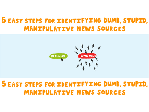 5 Easy Steps for Identifying Dumb, Stupid, Manipulative News Sources.