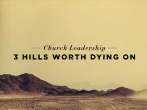 CHURCH LEADERSHIP: 3 HILLS WORTH DYING ON