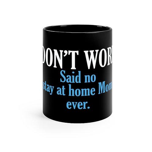 I DON'T WORK. Said no stay at home Mom ever. Black mug 11oz