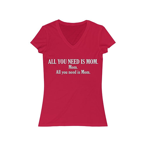 ALL YOU NEED IS MOM. Women's Jersey Short Sleeve V-Neck Tee