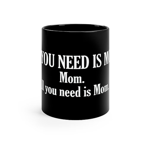 ALL YOU NEED IS MOM. Black mug 11oz