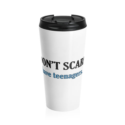 You don't scare me- I have teenagers. Stainless Steel Travel Mug