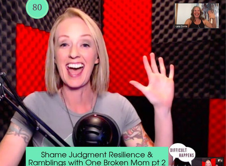 Shame Judgment Resilience & Ramblings with One Broken Mom part 2