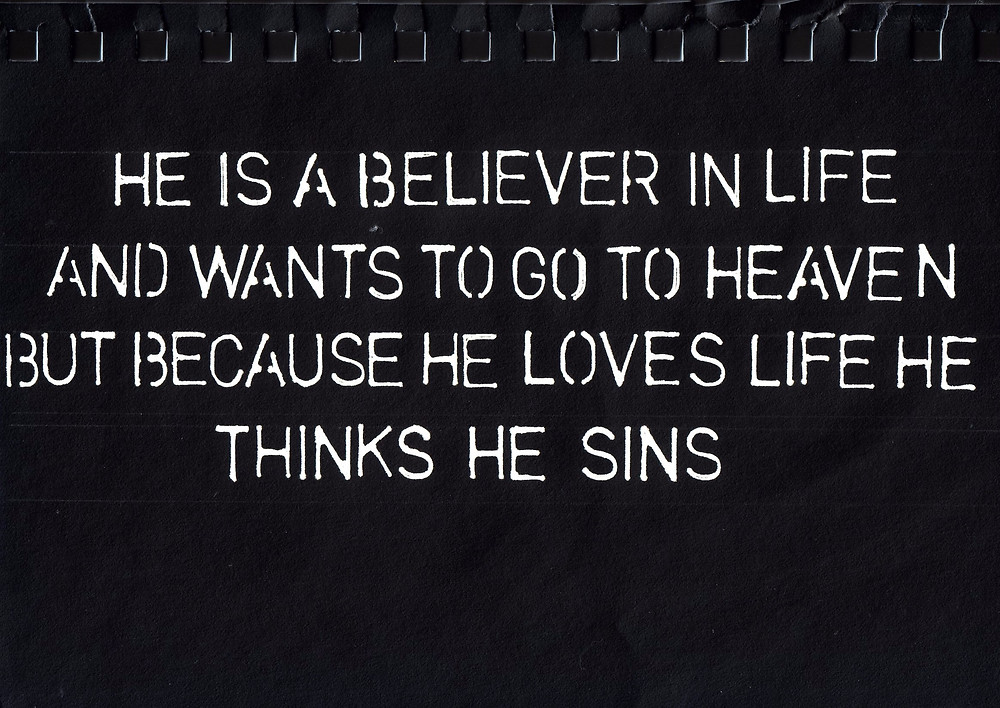 He is a Believer in Life and wants to go to Heaven but because he Loves life he thinks he sins.
