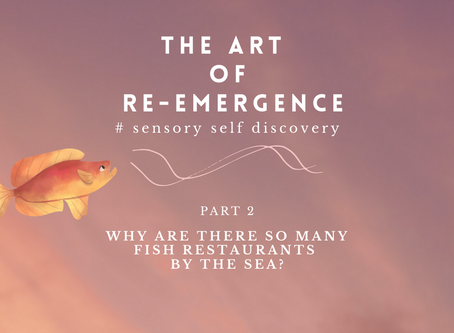 THE ART OF RE-EMERGENCE. 2: Why are so many fish restaurants by the sea?