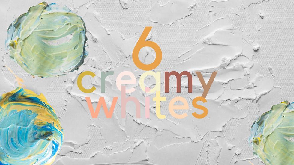 6 Creamy Whites