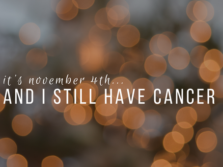 It's November 4th And Yes I Still Have Cancer.