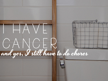I Have Cancer and Yes, I Still Have To Do Chores