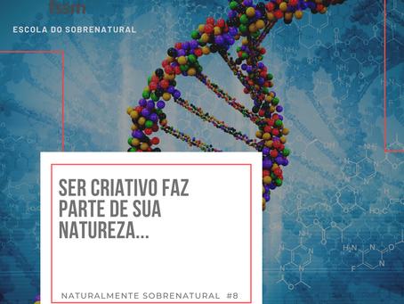 Ser criativo faz parte de sua natureza | Naturalmente Sobrenatural #8