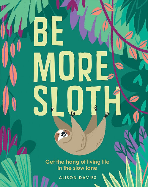 Be More Sloth: Get the Hang of Living Life in the Slow Lane
