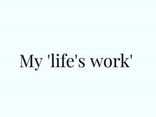 My 'life's work'