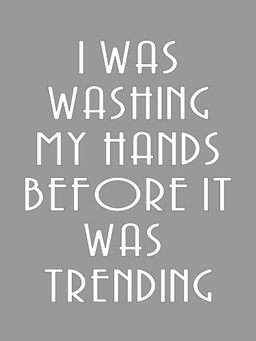 I was washing my hands before it was trending