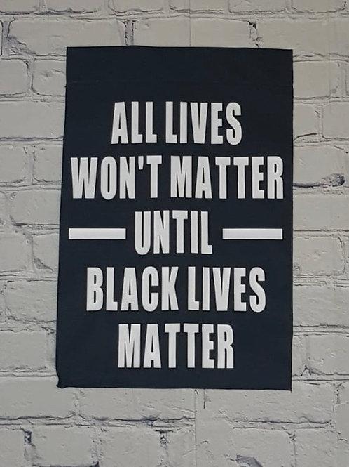 All Lives Won't Matter Until Black Lives Matter - Garden Flag - no stand