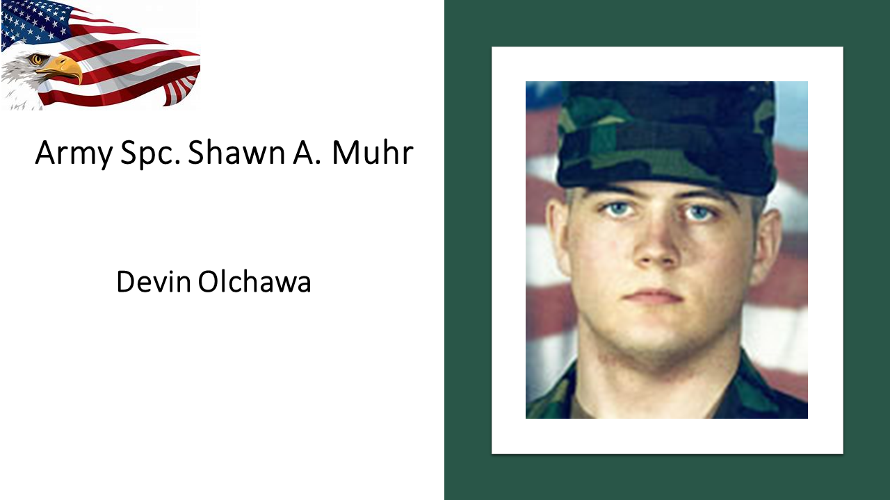 Army Spc. Shawn A. Muhr died on January 29, 2011 when his military truck was struck by a roadside bomb in Helmand Province, Afghanistan. He was serving during Operation Enduring Freedom, and was 26 years of age. Spc. Muhr was assigned to the 264th Combat Sustainment Support Battalion, 82nd Sustainment Brigade, Fort Bragg, N.C. Muhr joined the Army six years ago after working for about a year at a Council Bluffs meatpacking plant. He was a truck driver in a military transportation unit and was on a mission with a convoy of Army trucks when he was killed, family members said. Muhr was married to Wendy Olchawa and has a stepchild, Devin, age 10, our Gold Star Kids Honoree.