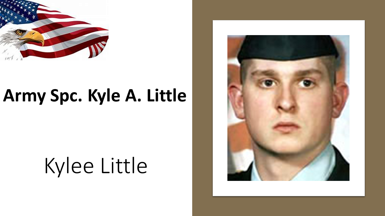 "Army Spc. Kyle A. Little, 20, was killed by a roadside bomb May 8 north of Baghdad during his second tour in Iraq. Little dropped out of high school, feeling it wasn't the place for him, and joined the Army at age 17, a few months before he would have graduated, his mother, Shelly Smith, told the Telegram & Gazette of Worcester. Little seemed to mature in the service, which he intended to make his career, his father said. He was working as a bodyguard during his second tour, Michael Little said. ""He was there because he wanted to be there, and he did what he liked to do,"" he said. Kyle Little was the oldest of five brothers and sisters. His wife, Tiffany, was three months pregnant with their daughter, Kylee, when Kyle was killed. Kylee, now 13 years old, is our Gold Star Kids honoree."