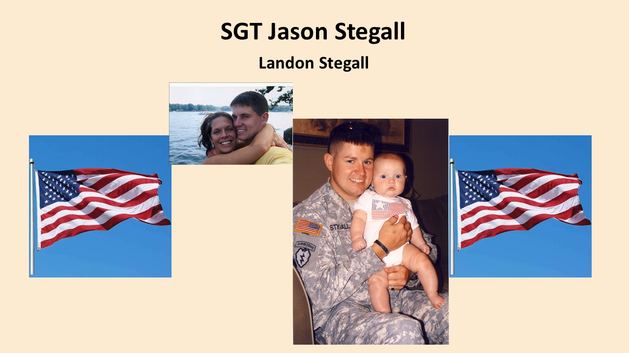 "Sgt. Jason Stegall, an Alabama soldier honored for his heroics in battle,  passed away on December 14, 2009, at age 31 from complications of H1N1virus. During his five-year military career, he was stationed at Ft. Richardson, Alaska with the 501st ""GERONIMO"" as a paratrooper which he loved dearly. He was deployed with this unit for 15 months during Operation Iraqi Freedom where he earned a Bronze Star with ""V"" device for Valor and a Purple Heart. Other awards and decorations he was awarded are Meritorious Service Medal, two Army Commendation Medals, two Army Achievement Medals and the prestigious Combat Infantry Badge. He also has a second Purple Heart pending approval for his actions while in Iraq. His now 11-year- old son Landon is our Gold Star Kid honoree."