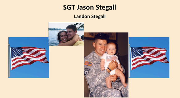 """Sgt. Jason Stegall, an Alabama soldier honored for his heroics in battle,  passed away on December 14, 2009, at age 31 from complications of H1N1virus. During his five-year military career, he was stationed at Ft. Richardson, Alaska with the 501st """"GERONIMO"""" as a paratrooper which he loved dearly. He was deployed with this unit for 15 months during Operation Iraqi Freedom where he earned a Bronze Star with """"V"""" device for Valor and a Purple Heart. Other awards and decorations he was awarded are Meritorious Service Medal, two Army Commendation Medals, two Army Achievement Medals and the prestigious Combat Infantry Badge. He also has a second Purple Heart pending approval for his actions while in Iraq. His now 11-year- old son Landon is our Gold Star Kid honoree."""