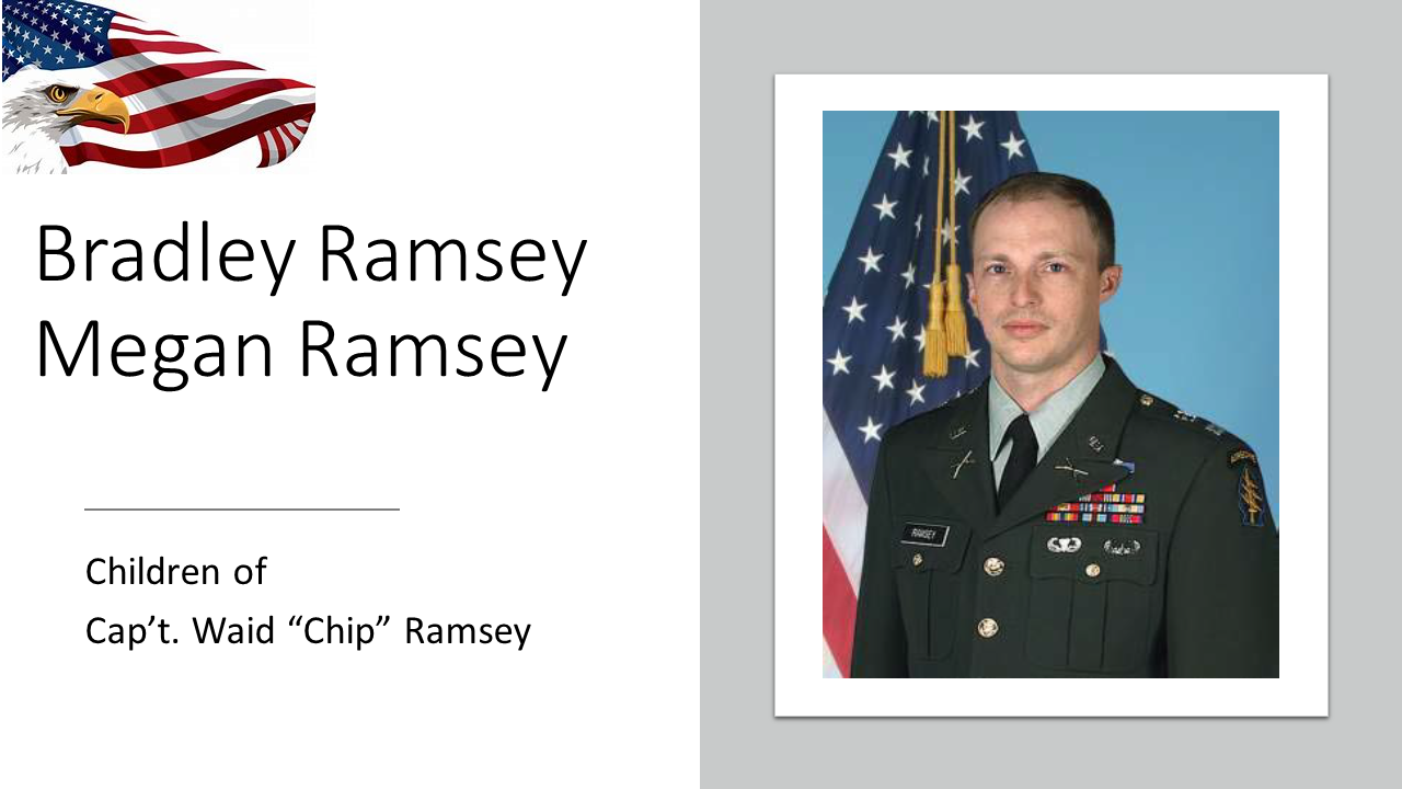 "Capt. Waid ""Chip"" Ramsey, 41, of Red Bay, Alabama, died August 4, 2011 in Paktika Province, Afghanistan. Ramsey was assigned as the Commander of Headquarters and Headquarters Company, 20th Special Forces Group (Airborne). Ramsey assumed command of the HHC on 1 October 2005. Prior to that assignment, he was the Commander of the Headquarters and Headquarters Detachment, 1st Battalion, 20th Special Forces Group (Airborne).  Ramsey's Military Decorations include the Bronze Star Medal, the Good Conduct Medal, the Global War on Terrorism Service Medal, the US Army Parachutist Badge, the Air Assault Badge, the Army Reserve Components Achievement Medal, and the Faithful Service Medal for Alabama. Cap't Ramsey's son, Bradley age 16, and his daughter, Megan age 14, are our honored Gold Star Kids laptop recipients."