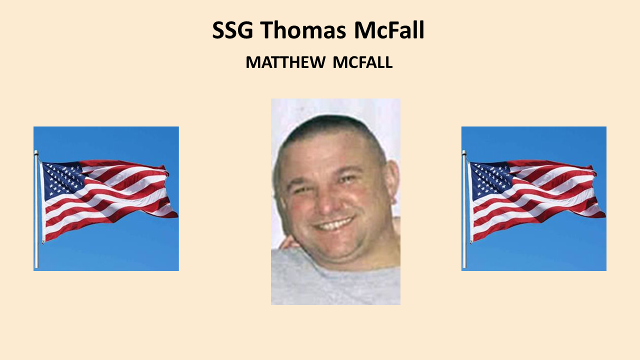 SSG Thomas Michael McFall, 36, was killed by a roadside bomb May 28, 2007 while on foot patrol in Baghdad.  An abiding sense of duty led Army Staff Sgt. Thomas McFall to ignore a back injury and accompany the troops he'd been training to Iraq. He had been stationed at Ft. Lewis, Wash., since 1998. In January, 2007, he was assigned to the 1st Battalion, 38th Infantry Regiment as a staff sergeant, where he trained a group of soldiers to go to Iraq.  McFall served as a father figure to many of the younger men he served with. McFall's family was presented with his medals: the Bronze Star Medal for meritorious service; Purple Heart for combat wounds; Army Commendation Medal for act of heroism; Expeditionary Service Medal; Global War on Terrorism Service Medal; and Iraq Campaign Medal. Matthew McFall, 16 years of age, is our Gold Star Honoree.