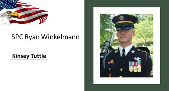 SPC Ryan Winkelmann, father of Gold Star Kid Kinsey Tuttle, passed away suddenly in early January 2013 due to a medical condition. Ryan Winkelmann was a decorated infantryman and a first sergeant in the U.S. Army.  Winkelmann served with the Honor Guard at Arlington National Cemetery, Va. for 1.5 years. Winkelmann's military honors include the Combat Infantryman's Badge, Good Conduct Medal, Expert Rifleman's Ribbon, Service Medal, National Defense Ribbon and two Overseas Ribbons for tours in Iraq. He lived honorably and served as an inspiration to all who knew him.