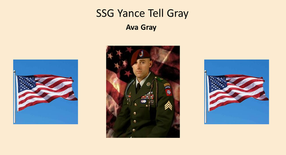 Staff Sergeant Yance Tell Gray, age 26, Raeford, NC, formerly of Ismay, MT, was killed in action on September 10, 2007, while serving with the United States Army, stationed in Iraq He was a member of Charlie Troop (1/73 Cav) 1st Battalion, 325 Airborne Infantry Regiment, 82nd Airborne Division. Tell proudly entered the US Army in June 2000. He had completed three active tours of duty, in both Iraq and Afghanistan, his fourth to be completed in November of 2007. Tell was introduced to his future wife Jessica Duncan while at home on leave. After a courtship extending two combat tours, Tell and Jessica were married on August 6, 2004. Tell and Jessica had their first baby Ava Madison Gray on April 3rd 2007. Tell was unable to be there but sat on speakerphone from Iraq the entire time cheering Jessica on. Ava is now 13 years old and one of our honored Gold Star Kids.