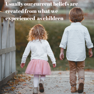 Usually our current beliefs are created from what we experienced as children