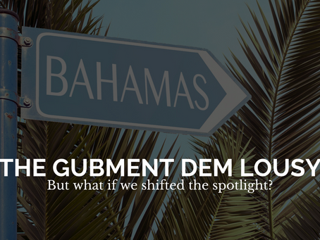 """""""The Bahamian Gubment Lousy"""" but, what if we shifted the spotlight?"""