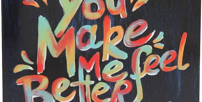 You make me feel better...