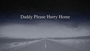 Daddy Please Hurry Home