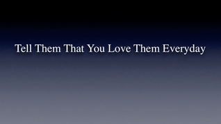 Tell Them That You Love Them Everyday