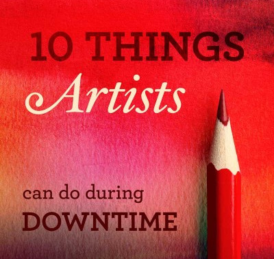 10 Things Artists Can Do During Downtime