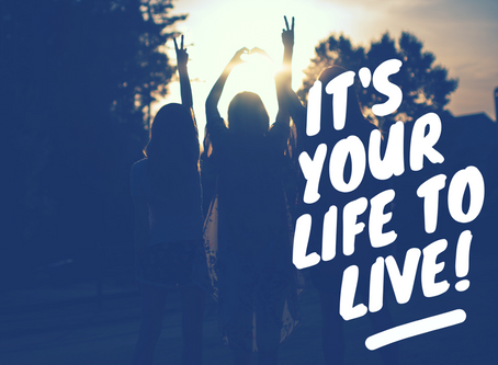 It is your life!