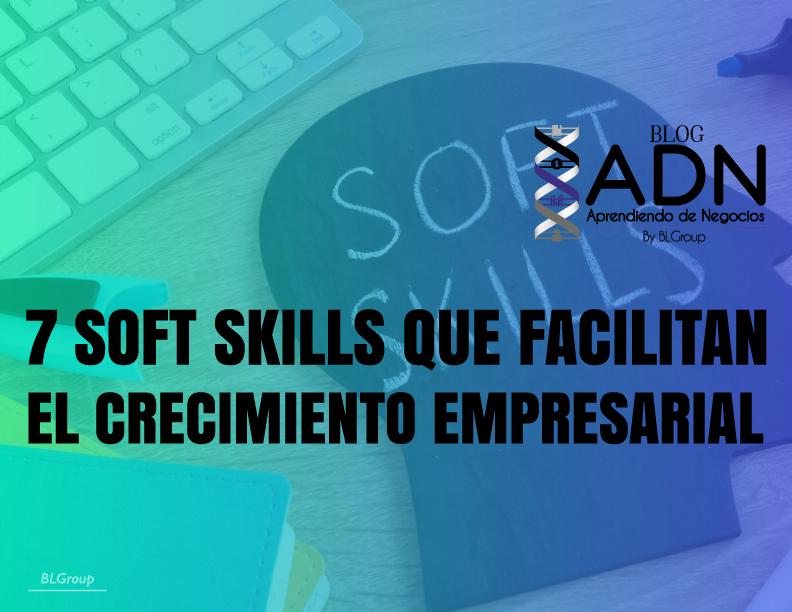 7 Soft Skills que Facilitan el Crecimiento Empresarial