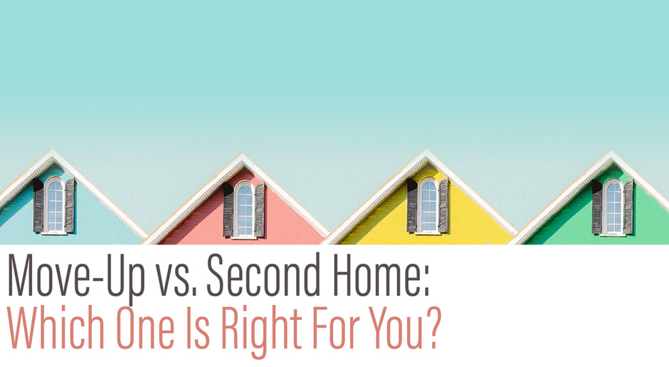 Move-Up vs. Second Home: Which One Is Right For You?