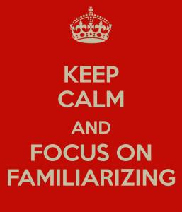 Keep Calm and Focus on familiarizing