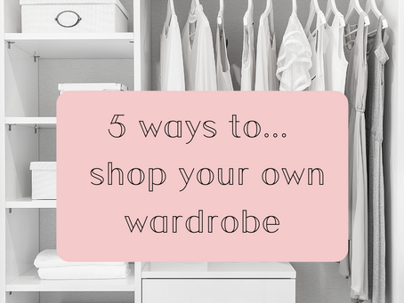 5 ways to... Shop your own Wardrobe...