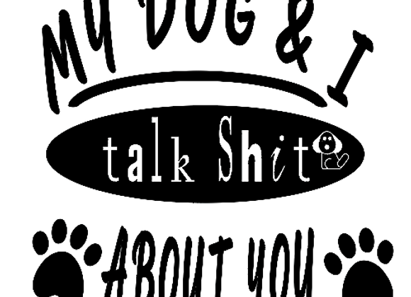 My Dog And I Talk Shit About You Vinyl Decal