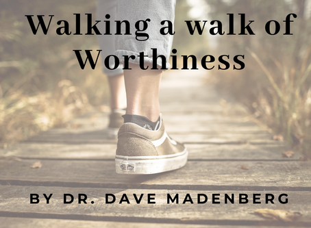 Walking a walk of Worthiness. By Dr. Dave Madenberg