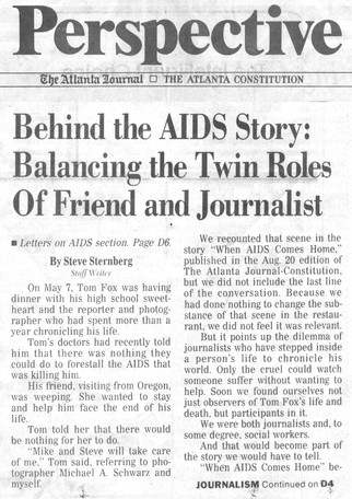 """The Atlanta Journal-Constitution Sunday, August 27, 1989  """"Behind the AIDS Story""""  Journalists are trained to be objective and, like all professionals, to maintain a distance between themselves and their subjects. Tom Fox's personality and the nature of his story made that impossible. A week after """"When AIDS Comes Home"""" ran, Sternberg wrote a first-person article discussing how he and Schwarz navigated the line between being journalists and being Tom's friends."""