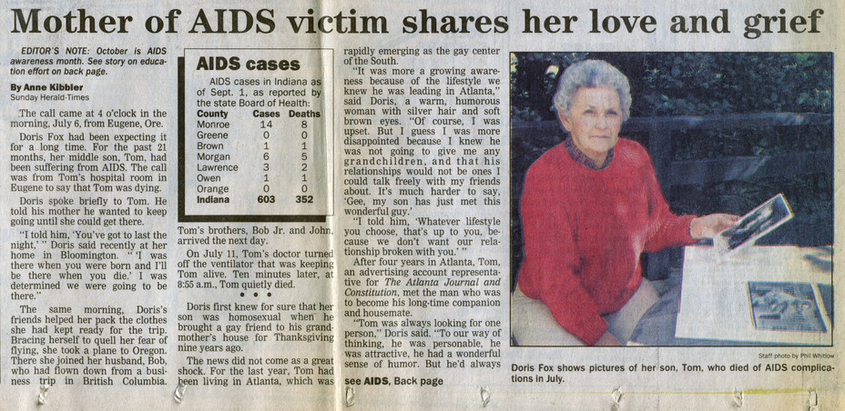 "Bloomington Herald-Times  October 1, 1989  ""Mother of AIDS victim shares her love and grief""  After Tom's death, his parents became stalwart advocates for gay and lesbian individuals, and they worked tirelessly to raise awareness about AIDS. Over the years, Bloomington newspapers published numerous stories about the Foxes, including this one by Anne Kibbler, published a few months after Tom's death."